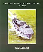 The Colossus Class Aircraft Carriers 1944-1972 by Neil McCart